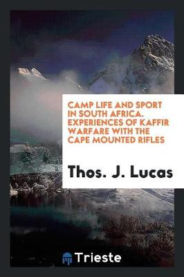Camp Life and Sport in South Africa. Experiences of Kaffir Warfare with the Cape Mounted Rifles - Thos J Lucas