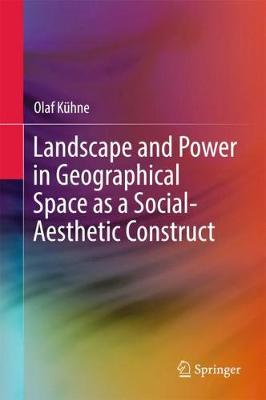 Landscape and Power in Geographical Space as a Social-Aesthetic Construct - Olaf Kuhne