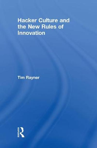 Hacker Culture and the New Rules of Innovation - Tim Rayner