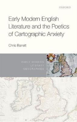Early Modern English Literature and the Poetics of Cartographic Anxiety - Christine Barrett