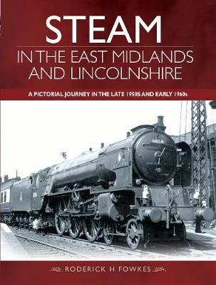 Steam in the East Midlands and Lincolnshire - Roderick H. Fowkes