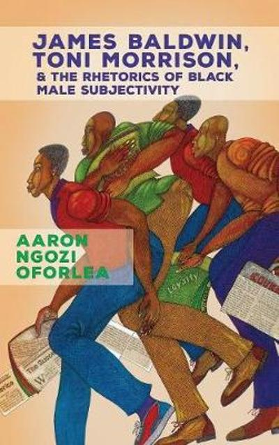 James Baldwin, Toni Morrison, and the Rhetorics of Black Male Subjectivity - Aaron Ngozi Oforlea
