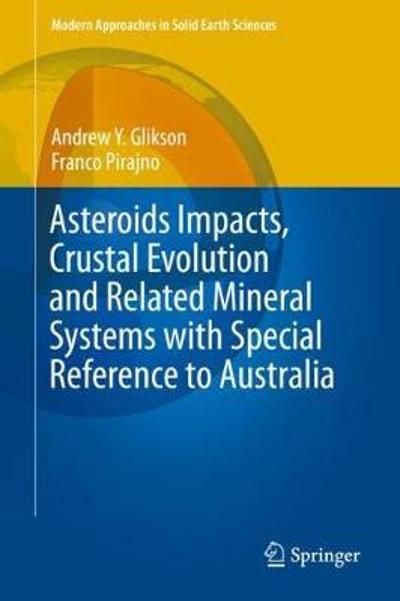 Asteroids Impacts, Crustal Evolution and Related Mineral Systems with Special Reference to Australia - Andrew Y. Glikson
