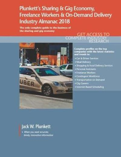Plunkett's Sharing & Gig Economy, Freelance Workers & On-Demand Delivery Industry Almanac 2018 - Jack W. Plunkett