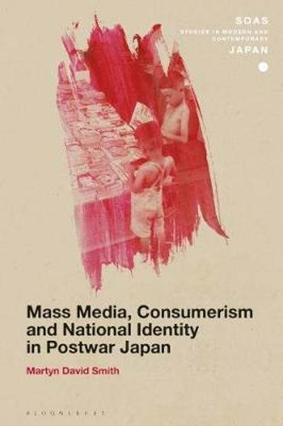 Mass Media, Consumerism and National Identity in Postwar Japan - Dr Martyn David Smith