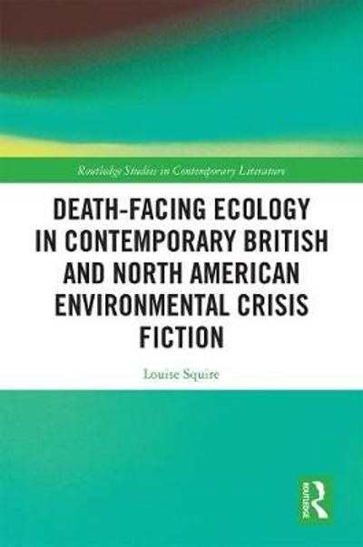 Death-Facing Ecology in Contemporary British and North American Environmental Crisis Fiction - Louise Squire