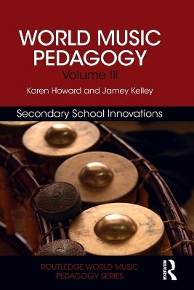 World Music Pedagogy, Volume III: Secondary School Innovations - Karen Howard