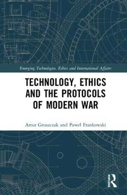 Technology, Ethics and the Protocols of Modern War - Artur Gruszczak