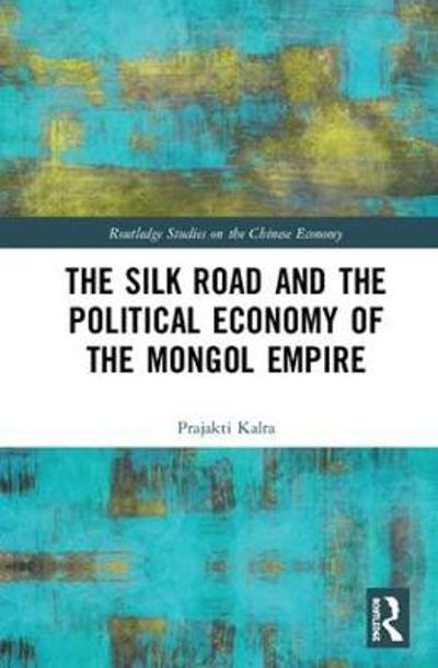 The Silk Road and the Political Economy of the Mongol Empire - Prajakti Kalra
