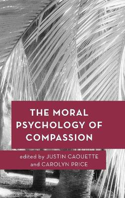 The Moral Psychology of Compassion - Justin Caouette