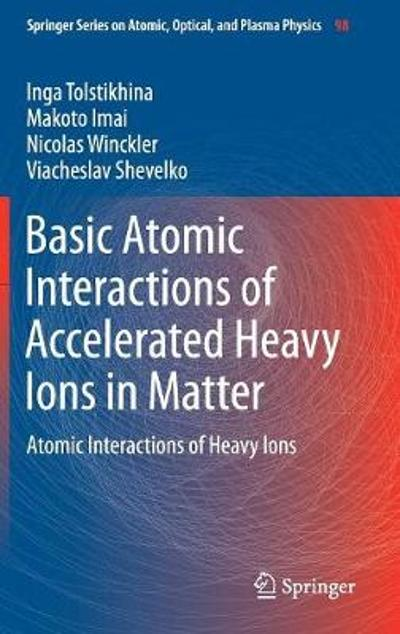 Basic Atomic Interactions of Accelerated Heavy Ions in Matter - Inga Tolstikhina