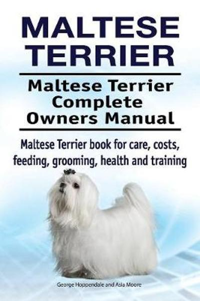 Maltese Terrier. Maltese Terrier Complete Owners Manual. Maltese Terrier book for care, costs, feeding, grooming, health and training. - George Hoppendale