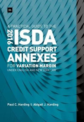 A Practical Guide to the 2016 ISDA (R) Credit Support Annexes For Variation Margin under English and New York Law - Paul Harding