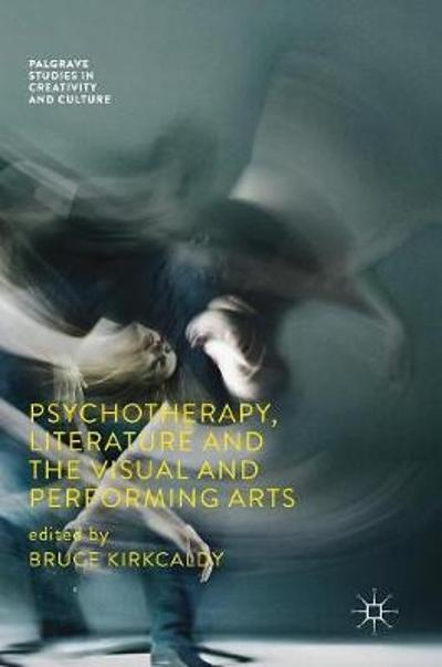 Psychotherapy, Literature and the Visual and Performing Arts - Bruce Kirkcaldy