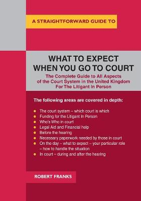A Straightforward Guide To What To Expect When You Go To Court - Robert Franks