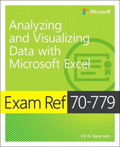 Exam Ref 70-779 Analyzing and Visualizing Data with Microsoft Excel - Chris Sorensen