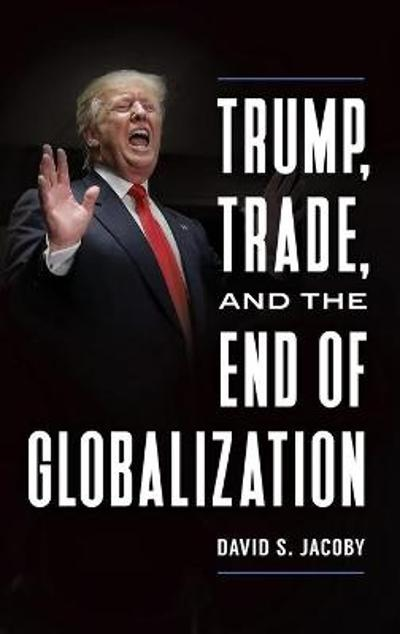 Trump, Trade, and the End of Globalization - David Steven Jacoby