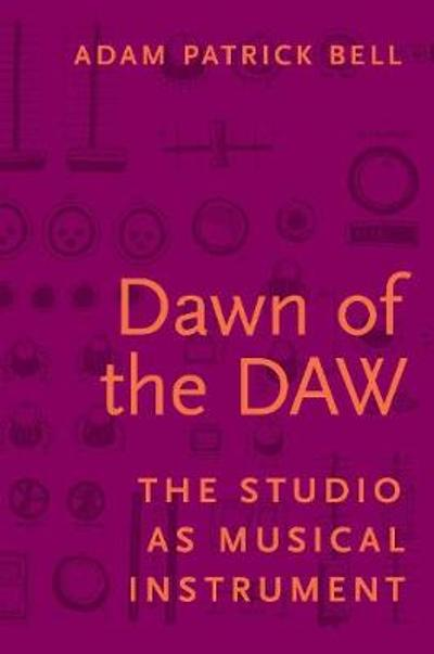 Dawn of the DAW - Adam G. Bell