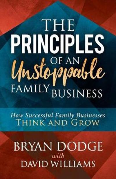 Principles of an Unstoppable Family-Business - Bryan Dodge