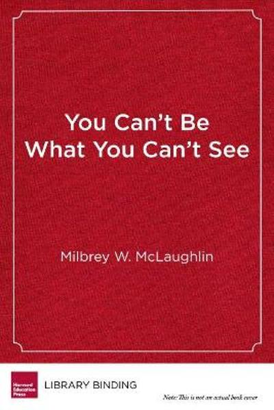 You Can't Be What You Can't See - Milbrey W. McLaughlin