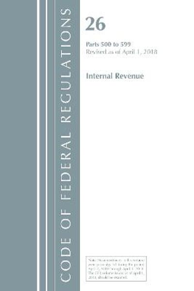 Code of Federal Regulations, Title 26 Internal Revenue 500-599, Revised as of April 1, 2018 - Office Of The Federal Register (U.S.)