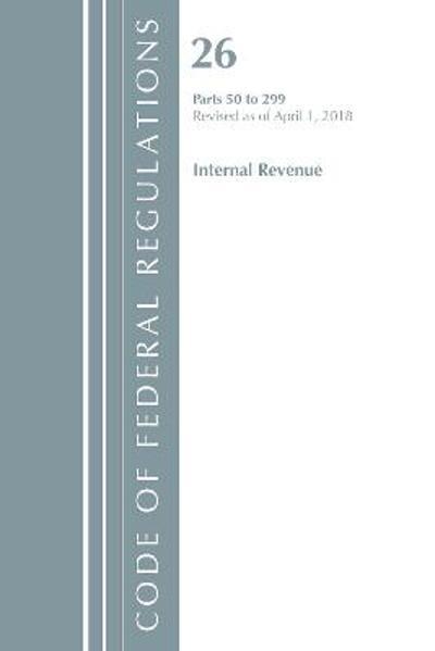 Code of Federal Regulations, Title 26 Internal Revenue 50-299, Revised as of April 1, 2018 - Office Of The Federal Register (U.S.)