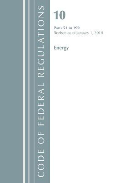 Code of Federal Regulations, Title 10 Energy 51-199, Revised as of January 1, 2018 - Office Of The Federal Register (U.S.)