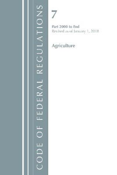 Code of Federal Regulations, Title 07 Agriculture 2000-End, Revised as of January 1, 2018 - Office Of The Federal Register (U.S.)