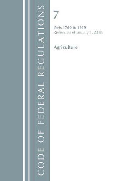 Code of Federal Regulations, Title 07 Agriculture 1760-1939, Revised as of January 1, 2018 - Office Of The Federal Register (U.S.)