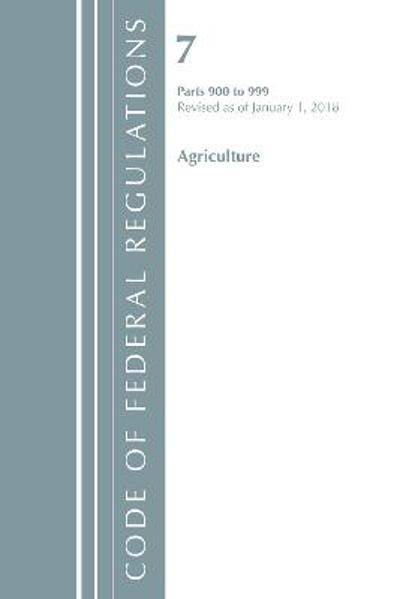 Code of Federal Regulations, Title 07 Agriculture 900-999, Revised as of January 1, 2018 - Office of the Federal Register (U.S.)
