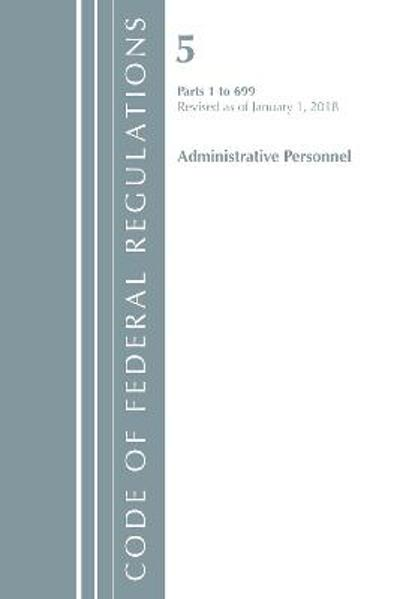 Code of Federal Regulations, Title 05 Administrative Personnel 1-699, Revised as of January 1, 2018 - Office Of The Federal Register (U.S.)