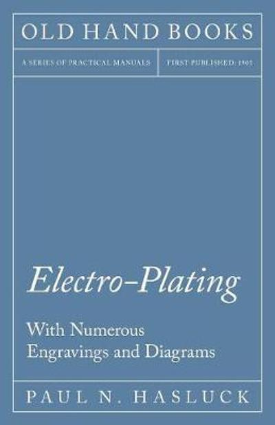 Electro-Plating - With Numerous Engravings and Diagrams - Paul N Hasluck