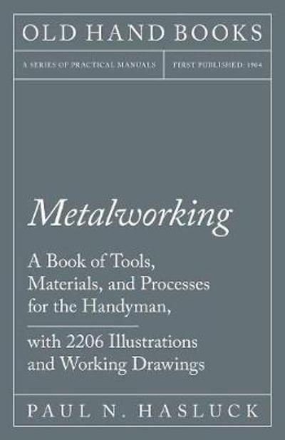 Metalworking - A Book of Tools, Materials, and Processes for the Handyman, with 2,206 Illustrations and Working Drawings - Paul N Hasluck