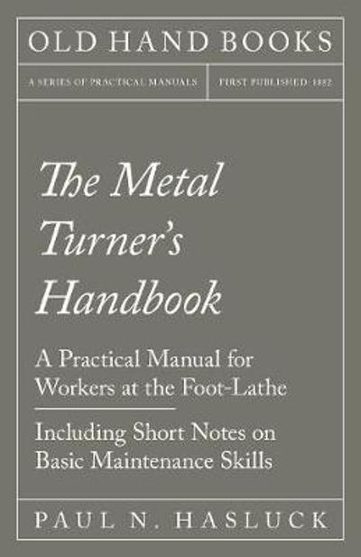 The Metal Turner's Handbook - A Practical Manual for Workers at the Foot-Lathe - Including Short Notes on Basic Maintenance Skills - Paul N Hasluck