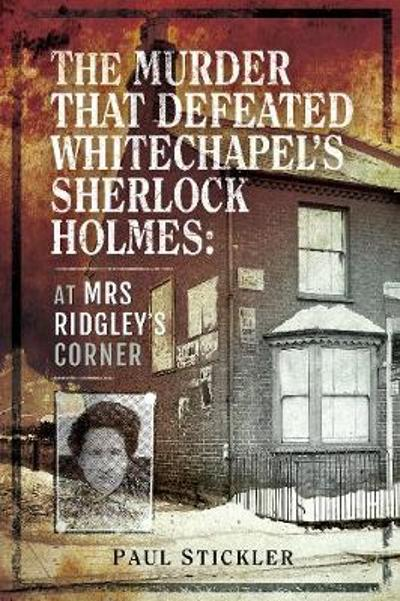 The Murder that Defeated Whitechapel's Sherlock Holmes - Paul Stickler
