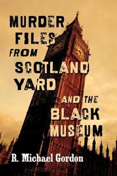Murder Files from Scotland Yard and the Black Museum - R. Michael Gordon