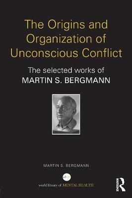 The Origins and Organization of Unconscious Conflict - Martin S. Bergmann