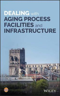 Dealing with Aging Process Facilities and Infrastructure - CCPS (Center for Chemical Process Safety)
