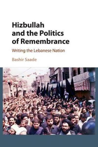 Hizbullah and the Politics of Remembrance - Bashir Saade