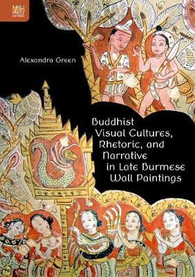 Buddhist Visual Cultures, Rhetoric, and Narrative in Late Burmese Wall Paintings - Alexandra Green