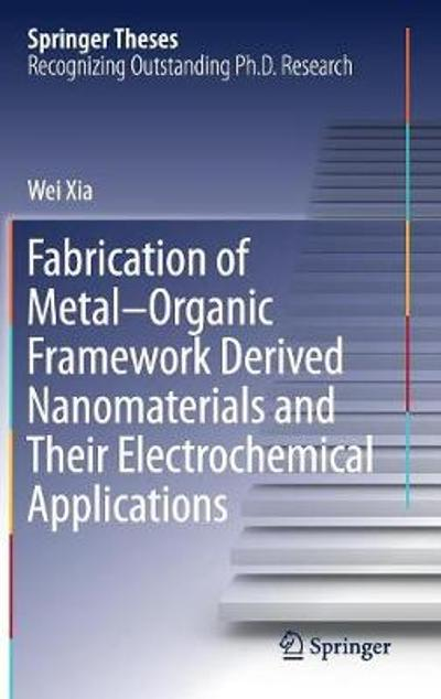 Fabrication of Metal-Organic Framework Derived Nanomaterials and Their Electrochemical Applications - Wei Xia