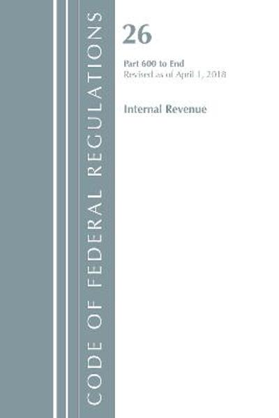 Code of Federal Regulations, Title 26 Internal Revenue 600-End, Revised as of April 1, 2018 - Office Of The Federal Register (U.S.)