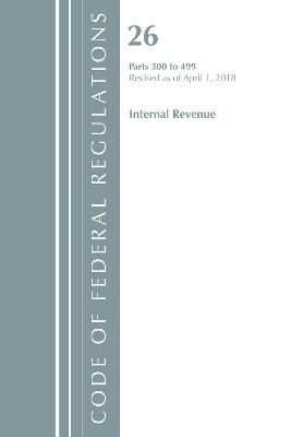 Code of Federal Regulations, Title 26 Internal Revenue 300-499, Revised as of April 1, 2018 - Office Of The Federal Register (U.S.)