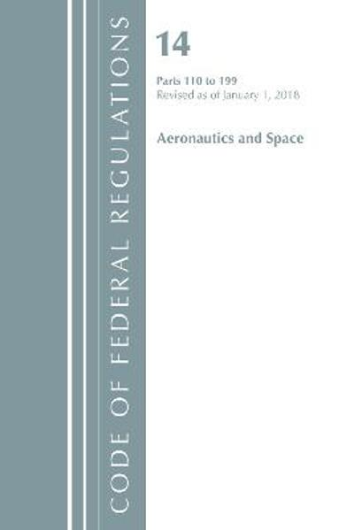 Code of Federal Regulations, Title 14 Aeronautics and Space 110-199, Revised as of January 1, 2018 - Office of the Federal Register (U.S.)