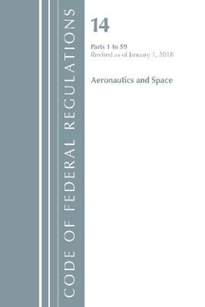 Code of Federal Regulations, Title 14 Aeronautics and Space 1-59, Revised as of January 1, 2018 - Office Of The Federal Register (U.S.)