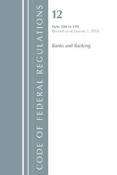 Code of Federal Regulations, Title 12 Banks and Banking 300-499, Revised as of January 1, 2018 - Office Of The Federal Register (U.S.)