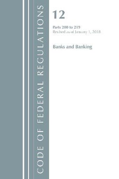 Code of Federal Regulations, Title 12 Banks and Banking 200-219, Revised as of January 1, 2018 - Office of the Federal Register (U.S.)