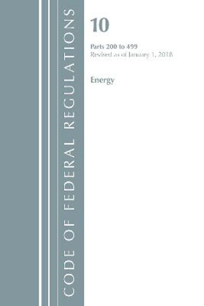 Code of Federal Regulations, Title 10 Energy 200-499, Revised as of January 1, 2018 - Office Of The Federal Register (U.S.)