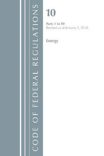 Code of Federal Regulations, Title 10 Energy 1-50, Revised as of January 1, 2018 - Office Of The Federal Register (U.S.)