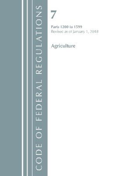Code of Federal Regulations, Title 07 Agriculture 1200-1599, Revised as of January 1, 2018 - Office Of The Federal Register (U.S.)